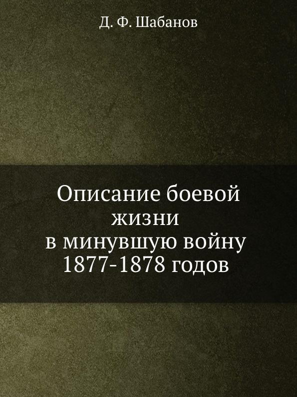 Д.Ф. Шабанов Описание боевой жизни в минувшую войну 1877-1878 годов описание боевой жизни в минувшую войну 1877 1878 годов 2 го кавказского стрелкового батальона