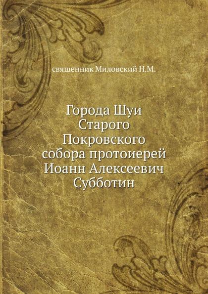 Н.М. Миловский Города Шуи Старого Покровского собора протоиерей Иоанн Алексеевич Субботин