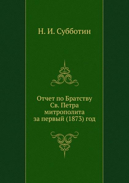 Н. Субботин Отчет по Братству Св. Петра митрополита за первый (1873) г.
