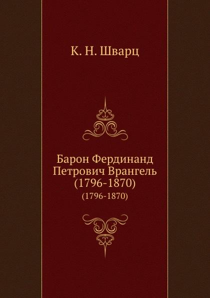 К.Н. Шварц Барон Фердинанд Петрович Врангель. (1796-1870) николай врангель петербург выставки и художественные дела