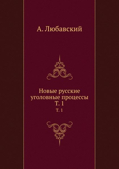 А. Любавский Новые русские уголовные процессы. Том 1