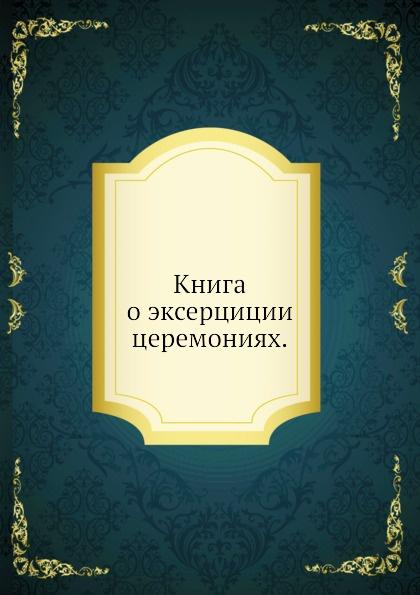 Неизвестный автор Книга о эксерциции церемониях неизвестный автор книга марсова или воинских дел от воиск царскаго величества россииских