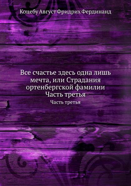 А.Ф.Ф. Коцебу Все счастье здесь одна лишь мечта, или Страдания ортенбергской фамилии. Часть третья