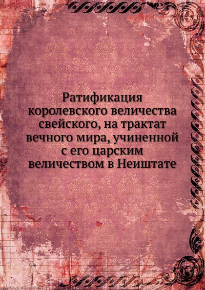 Неизвестный автор Ратификация королевского величества свейского, на трактат вечного мира, учиненной с его царским величеством в Неиштате неизвестный автор трактат вечный между всероссийскою империей и речью посполитою польскою