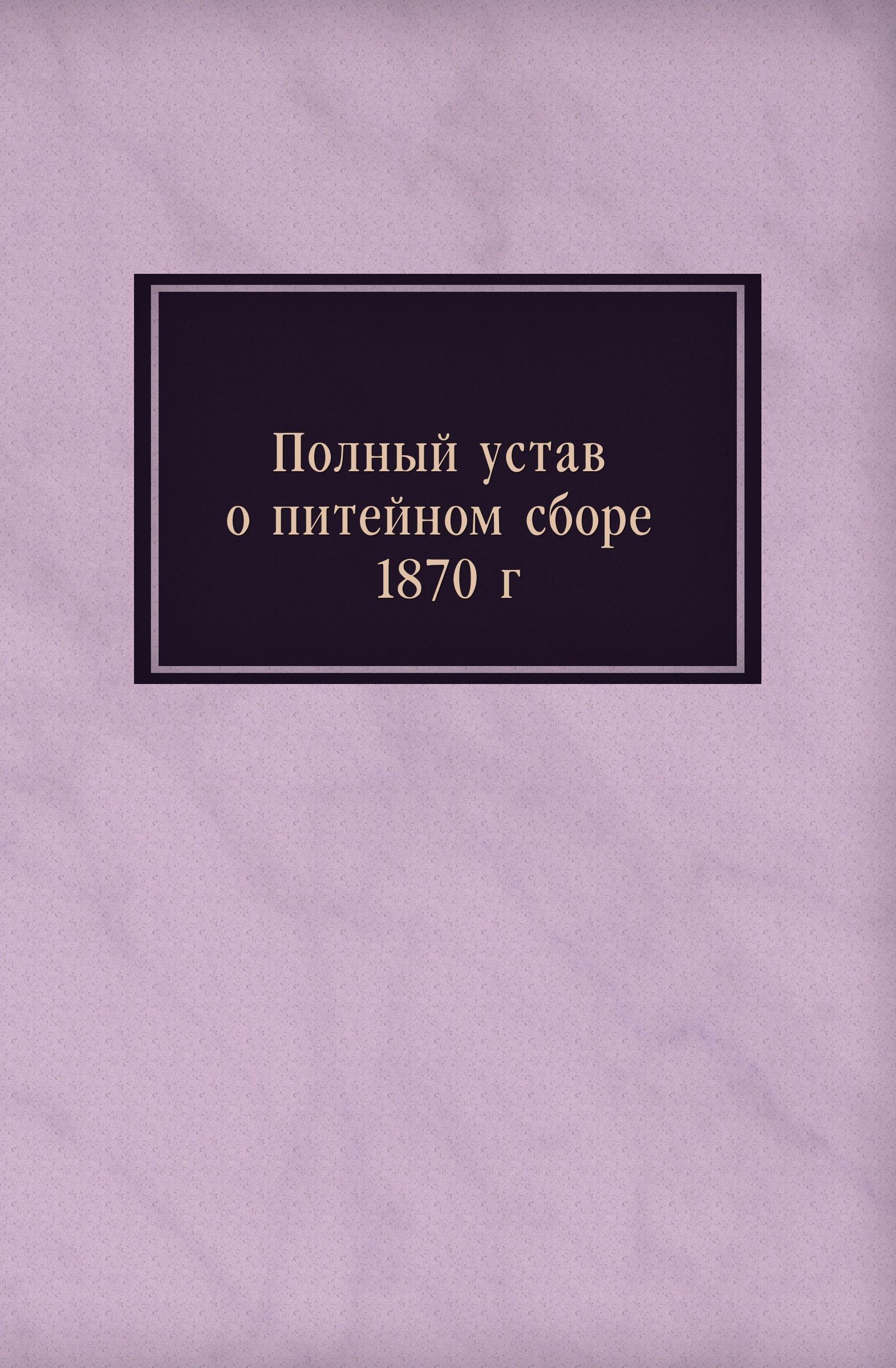 Неизвестный автор Полный устав о питейном сборе 1870 г. неизвестный автор устав конного полка