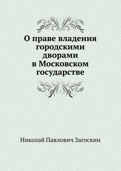 Н.П. Загоскин О праве владения городскими дворами в Московском государстве