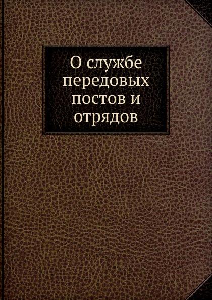 Неизвестный автор О службе передовых постов и отрядов отсутствует о службе передовых постов и отрядов