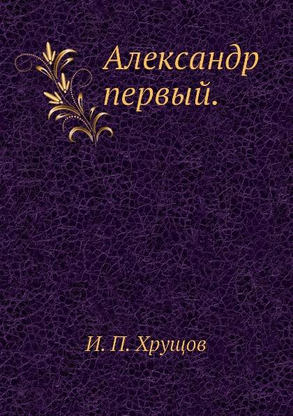 И.П. Хрущов Александр первый