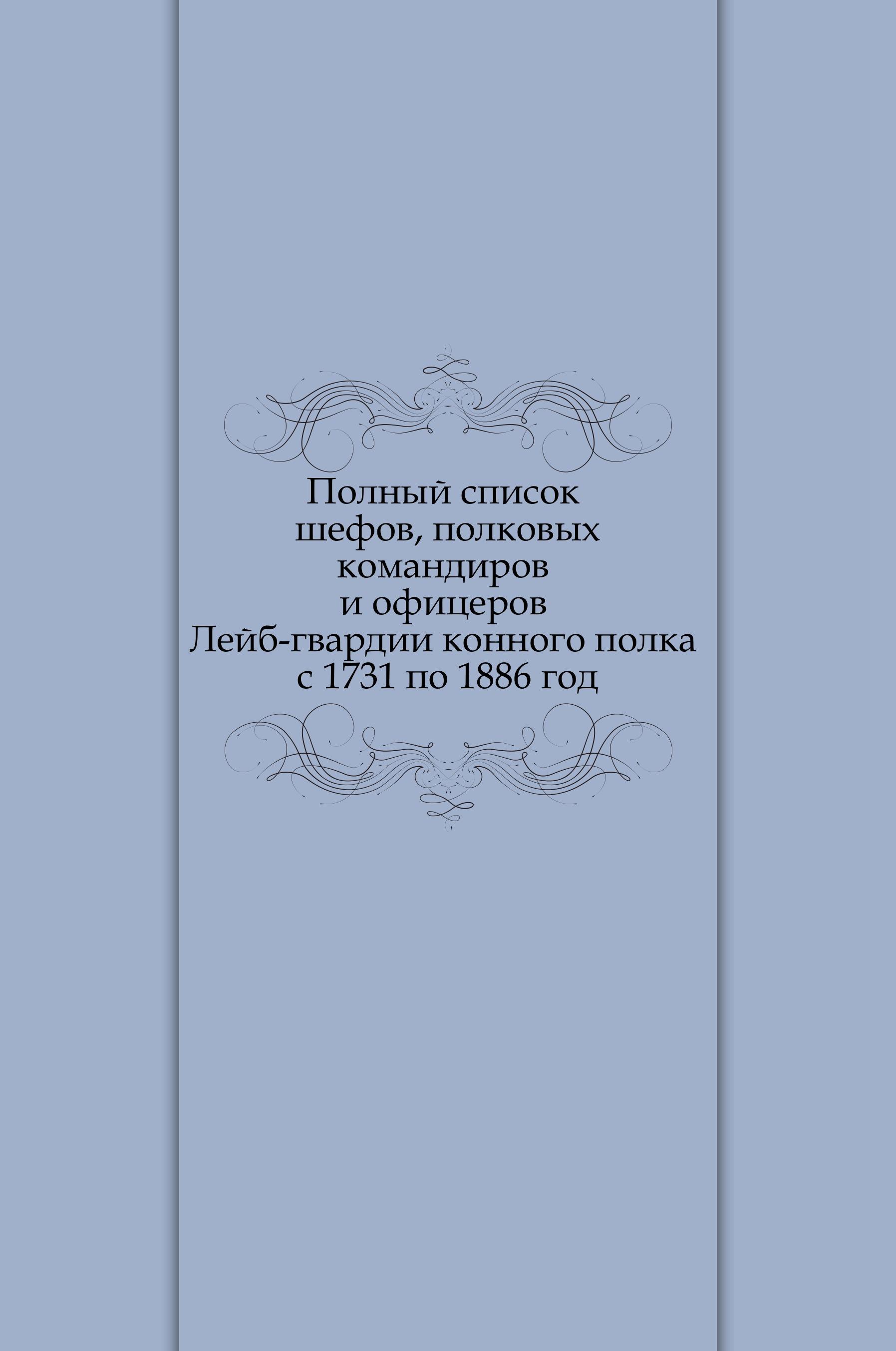 Неизвестный автор Полный список шефов, полковых командиров и офицеров Лейб-гвардии конного полка с 1731 по 1886 год неизвестный автор инструкция для исполнения внутренней службы в лейб гвардии конном полку