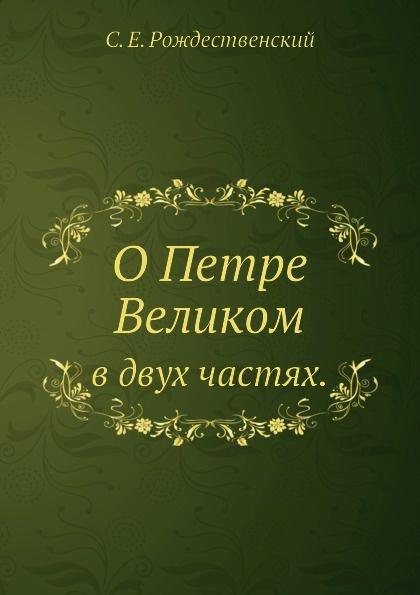 С.Е. Рождественский О Петре Великом. в двух частях.