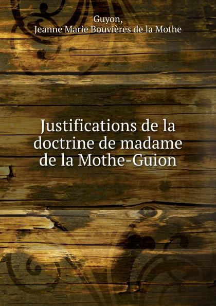 J.d. Guyon Justifications de la doctrine de madame de la Mothe-Guion jeanne marie de la mothe guyon justifications de la doctrine de madame de la mothe guion t 3