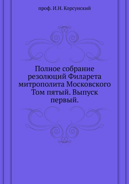Полное собрание резолюций Филарета митрополита Московского. Том пятый. Выпуск первый.