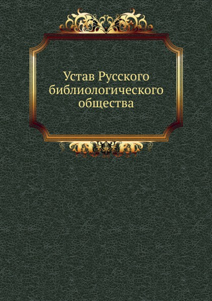 Неизвестный автор Устав Русского библиологического общества неизвестный автор устав кавказскаго общества содействия развитию лечебных мест