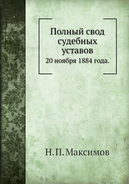 Н. П. Максимов Полный свод судебных уставов. 20 ноября 1884 года.