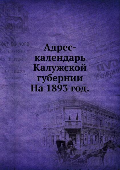 Неизвестный автор Адрес-календарь Калужской губернии. На 1893 год. неизвестный автор кавказский календарь на 1848 год