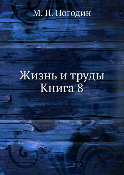 М.П. Погодин Жизнь и труды. Книга 8