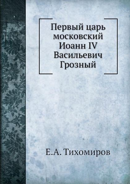 Е.А. Тихомиров Первый царь московский Иоанн IV Васильевич Грозный
