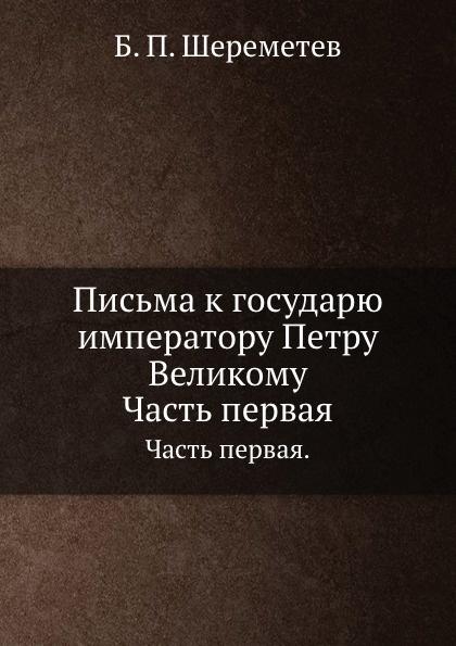 Б.П. Шереметев Письма к государю императору Петру Великому. Часть первая.