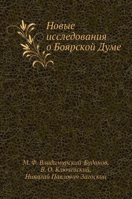 М. Ф. Владимирский-Буданов, Н.П. Загоскин, В. О. Ключевский Новые исследования о Боярской Думе дума