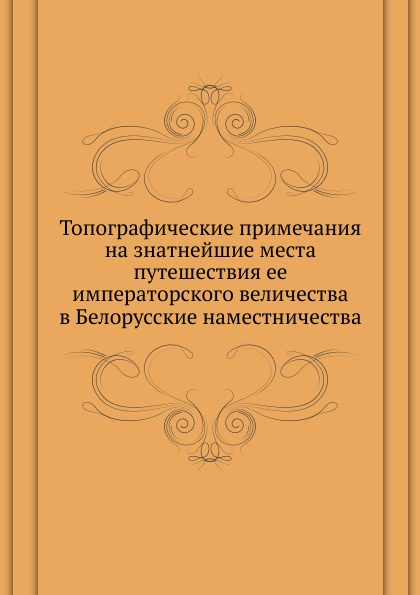 Неизвестный автор Топографические примечания на знатнейшие места путешествия ее императорского величества в Белорусские наместничества