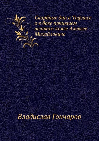 Г. Владислав Скорбные дни в Тифлисе о в бозе почившем великом князе Алексее Михайловиче