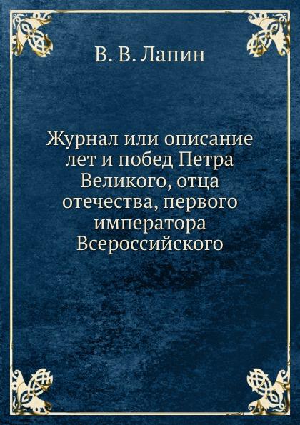 В.В. Лапин Журнал или описание лет и побед Петра Великого, отца отечества, первого императора Всероссийского