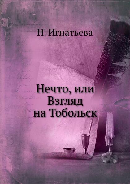 Н. Игнатьева Нечто, или Взгляд на Тобольск