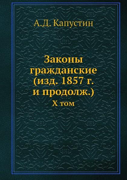 А.Д. Капустин Законы гражданские (изд. 1857 г. и продолж.). X том