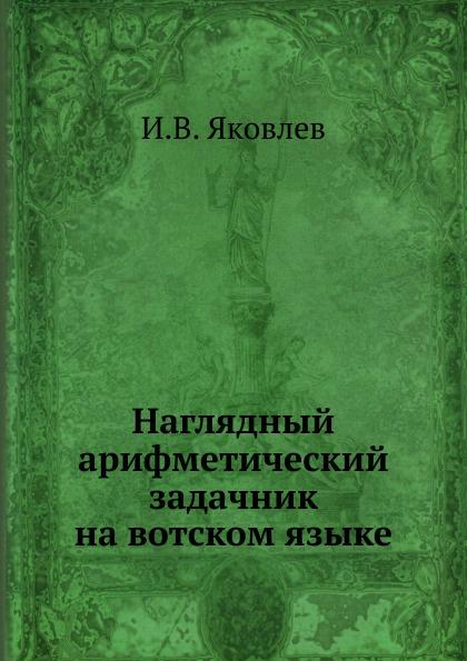 И.В. Яковлев Наглядный арифметический задачник на вотском языке