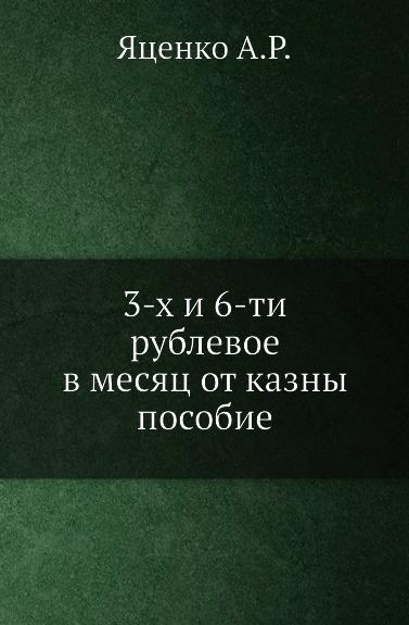 А.Р. Яценко 3-х и 6-ти рублевое в месяц от казны пособие