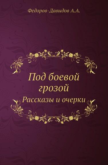 А.А. Федоров-Давыдов Под боевой грозой. Рассказы и очерки