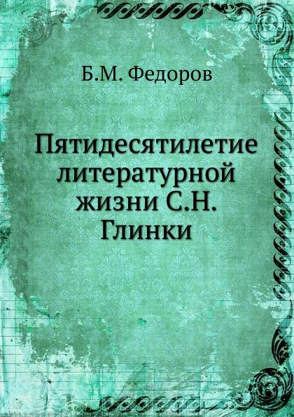 Б.М. Федоров Пятидесятилетие литературной жизни С.Н. Глинки