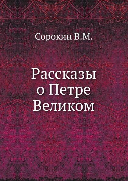 В.М. Сорокин Рассказы о Петре Великом