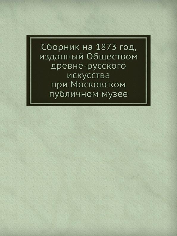 Г. Филимонов Сборник на 1873 год, изданный Обществом древне-русского искусства при Московском публичном музее