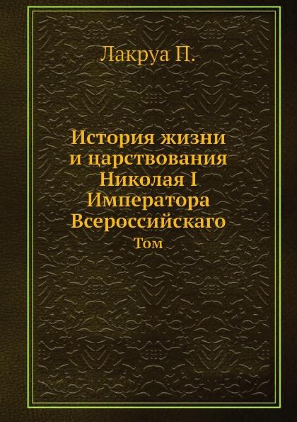П. Лакруа История жизни и царствования Николая I Императора Всероссийскаго. Том