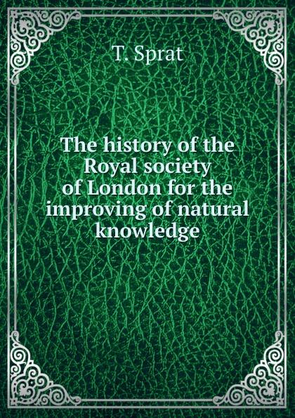 T. Sprat The history of the Royal society of London for the improving of natural knowledge thomas sprat the history of the royal society of london for the improving of natural knowledge