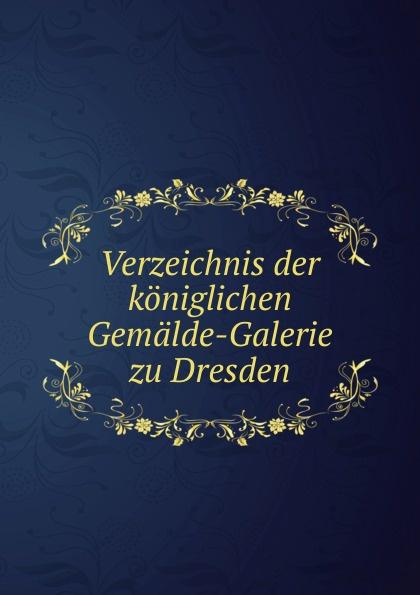 Неизвестный автор Verzeichnis der koniglichen Gemalde-Galerie zu Dresden