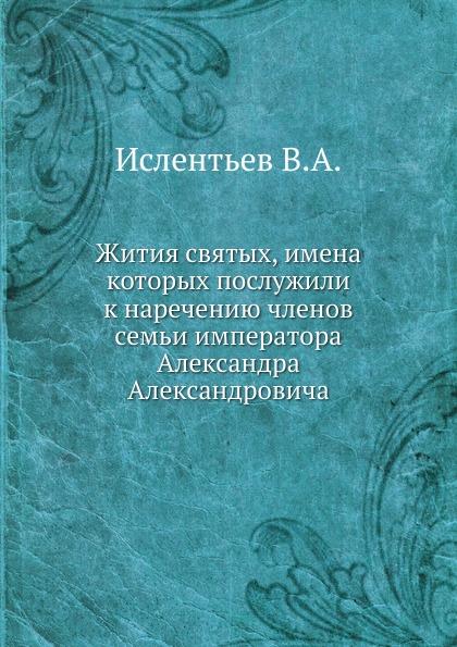 В.А. Ислентьев Жития святых, имена которых послужили к наречению членов семьи императора Александра Александровича