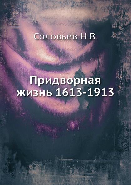 Н.В. Соловьев Придворная жизнь 1613-1913