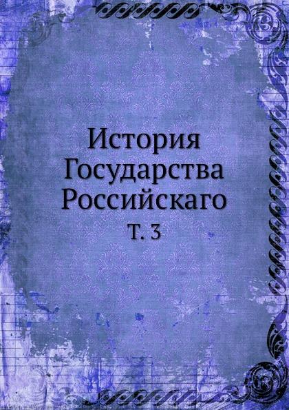 Неизвестный автор История Государства Российскаго. Том 3 неизвестный автор история государства российскаго том 1 2