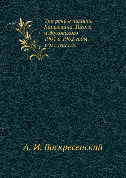 А.И. Воскресенский Три речи в память Карамзина, Гоголя и Жуковского. 1901 и 1902 годы