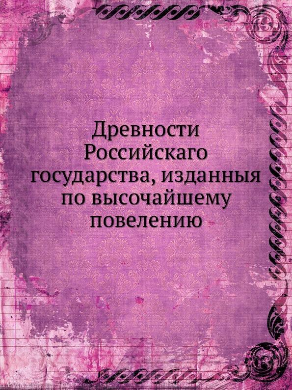 Неизвестный автор Древности Российскаго государства, изданныя по высочайшему повелению неизвестный автор история государства российскаго том 1 2