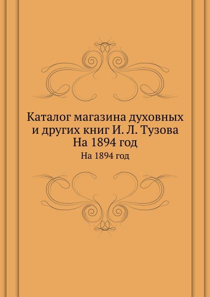 Неизвестный автор Каталог магазина духовных и других книг И. Л. Тузова. На 1894 год юлия тузова юлия тузова подлежащее