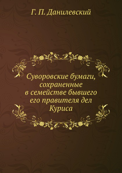 Г.П. Данилевский Суворовские бумаги, сохраненные в семействе бывшего его правителя дел Куриса