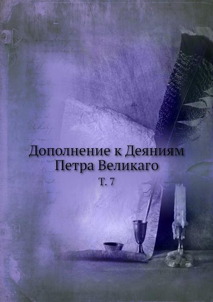 Неизвестный автор Дополнение к Деяниям Петра Великаго. Том 7