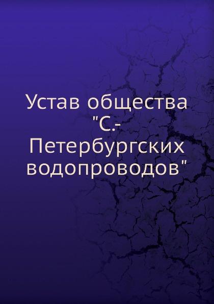 Неизвестный автор Устав общества С.-Петербургских водопроводов неизвестный автор устав кавказскаго общества содействия развитию лечебных мест