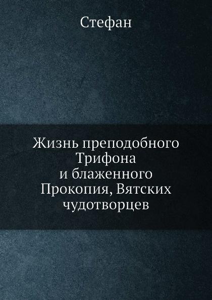 Стефан Жизнь преподобного Трифона и блаженного Прокопия, Вятских чудотворцев