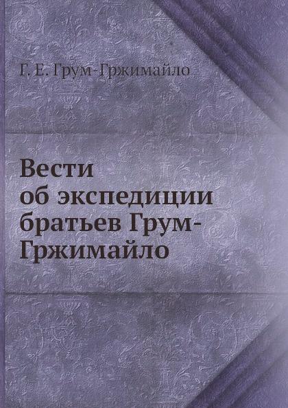 Г.Е. Грум-Гржимайло Вести об экспедиции братьев Грум-Гржимайло г е грум гржимайло западная монголия и урянхайский край