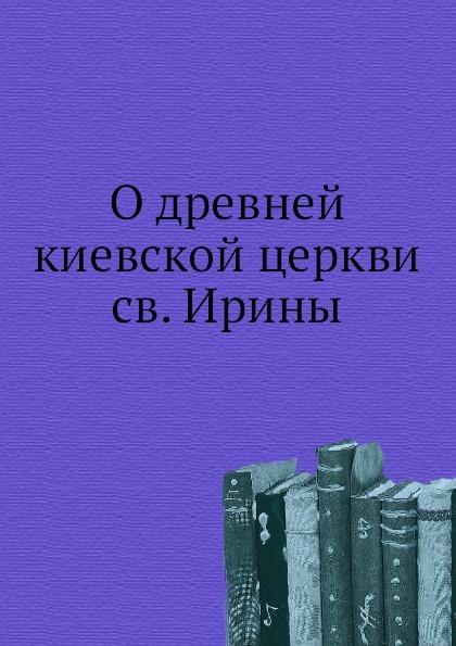 Неизвестный автор О древней киевской церкви св. Ирины