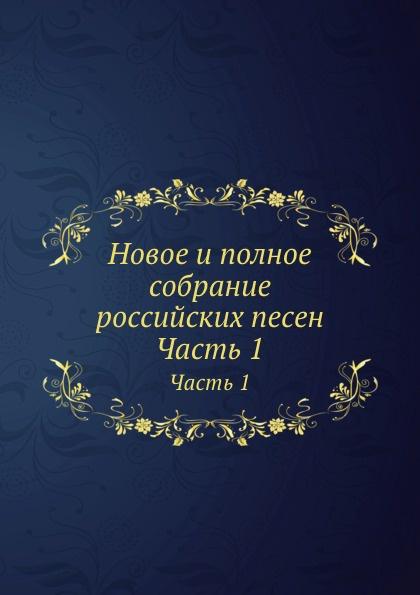 Неизвестный автор Новое и полное собрание российских песен. Часть 1
